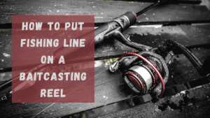 How to Put Fishing Line on a Baitcasting Reel